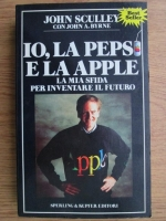 John Sculley, John A. Byrne - Io, la Pepsi e la Apple. La mia sfida per inventare il futuro