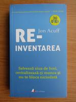 Anticariat: Jon Acuff - Reinventarea. Salveaza ziua de luni, revitalizeaza-ti munca si nu te bloca niciodata