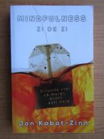 Anticariat: Jon Kabat-Zinn - Mindfulness zi de zi. Oriunde vrei sa mergi, acolo esti deja