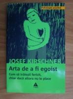 Anticariat: Josef Kirschner - Arta de a fi egoist. Cum sa traiesti fericit, chiar daca altora nu le place
