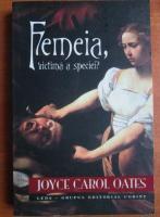 Anticariat: Joyce Carol Oates - Femeia, victima a speciei?