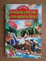 Jules Verne - Aventurile a trei rusi si trei englezi in Africa