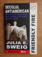 Julia E. Sweig - Friendly fire. Secolul antiamerican