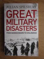Anticariat: Julian Spilsbury - Great military disasters. From Bannockbrun to Stalingrad
