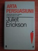 Anticariat: Juliet Erickson - Arta persuasiunii. Cum sa influentezi oamenii si sa obtii ceea ce vrei