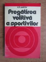 Anticariat: K. P. Jarov - Pregatirea volitiva a sportivilor