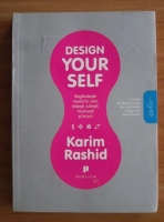 Karim Rashid - Design your self. Regandeste modul in care traiesti, iubesti, muncesti si te joci
