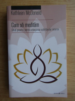 Anticariat: Kathleen McDonald - Cum sa meditam. Ghid practic pentru atingerea echilibrului interior