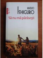 Anticariat: Kazuo Ishiguro - Sa nu ma parasesti
