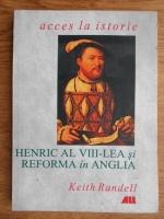 Keith Randell - Henric al VIII-lea si Reforma in Anglia