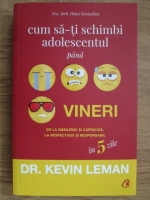 Anticariat: Kevin Leman - Cum sa-ti schimbi adolescentul pana vineri. De la obraznic si capricios, la respectuos si responsabil in 5 zile