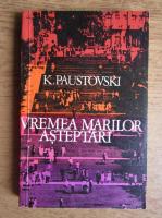 Anticariat: Konstantin Paustovski - Vremea marilor asteptari (volumul 4)