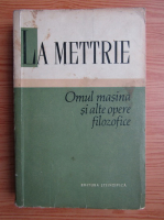 La Mettrie - Omul masina si alte opere filozofice