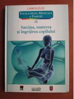Anticariat: Larousse. Enciclopedia medicala a familiei - vol. 3 - Sarcina, nasterea si ingrijirea copilului