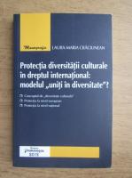 Laura-Maria Craciunean - Protectia diversitatii culturale in dreptul international: modelul