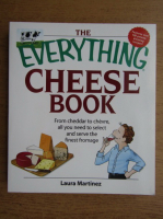 Anticariat: Laura Martinez - The everything cheese book. From cheddar to chevre all you need to select and serve the finest fromage