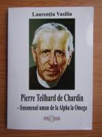 Anticariat: Laurentiu Vasiliu - Pierre Teilhard de Chardin. Fenomenul uman de la Alpha la Omega