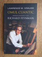 Lawrence M. Krauss - Omul cuantic. Biografia stiintifica a lui Richard Feynman