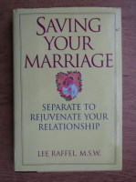 Anticariat: Lee Raffel - Saving your marriage. Separate to rejuvenate your relationship