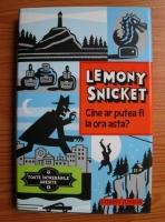 Anticariat: Lemony Snicket - Cine ar putea fi la ora asta