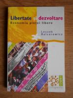 Leszek Balcerowicz - Libertate si dezvoltare. Economia pietei libere