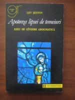 Lev Sestov - Apoteoza lipsei de temeiuri. Eseu de gandire adogmatica