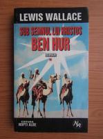 Anticariat: Lewis Wallace - Sub semnul lui Hristos, volumul 1. Ben Hur