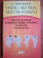 Anticariat: Li Hesheng - Vindecare prin autotratament. Exercitii si metode terapeutice simple si eficiente in cele mai frecvente boli