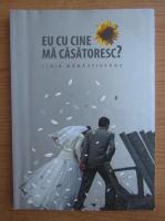 Anticariat: Ligia Manastireanu - Eu cu cine ma casatoresc?