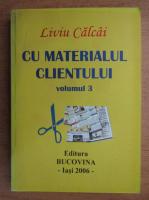 Anticariat: Liviu Calcai - Cu materialul clientului (volumul 3)