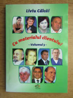 Anticariat: Liviu Calcai - Cu materialul clientului (volumul 5)
