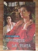 Loyd Douglas - Invitatie la viata