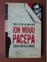 Anticariat: Lucia Hossu Longin - Fata in fata cu generalul Ion Mihai Pacepa