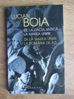 Lucian Boia - De la Dacia antica la Marea Unire. De la Marea Unire la Romania de azi