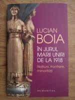 Lucian Boia - In jurul marii uniri de la 1918, natiuni, frontiere, minoritati