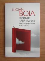 Anticariat: Lucian Boia - Intrebari fara raspuns sau cu prea multe raspunsuri