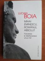 Lucian Boia - Mihai Eminescu, romanul absolut. Facerea si desfacerea unui mit