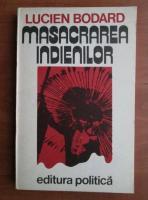 Lucien Bodard - Masacrarea indienilor