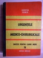 Anticariat: Lucretia Titirca - Urgentele medico-chirurgicale. Sinteze pentru cadre medii
