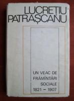 Anticariat: Lucretiu Patrascanu - Un veac de framantari sociale 1821-1907