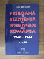 Lya Benjamin - Prigoana si rezistenta in istoria evreilor din Romania 1940-1944. Studii
