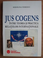 Madalina Tomescu - Jus Cogens. Intre teoria si practica relatiilor internationale