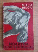 Anticariat: Maia Belciu - Moartea centaurului