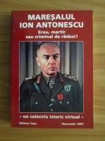 Anticariat: Maresalul Ion Antonescu - Erou, martir sau criminal de razboi?