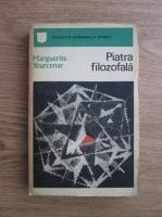 Marguerite Yourcenar - Piatra filozofala