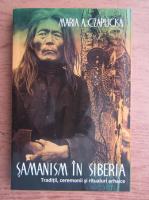 Anticariat: Maria A. Czaplicka - Samanism in Siberia