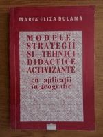 Maria Eliza Dulama - Modele, strategii si tehnici didactice activizante cu aplicatii in geografice