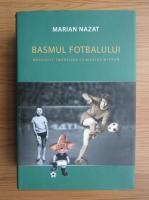 Marian Nazat - Basmul fotbalului. Nascocit impreuna cu Marius Mitran (volumul 2)