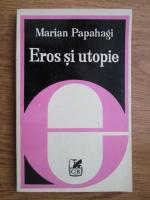 Anticariat: Marian Papahagi - Eros si utopie