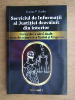 Marian V. Ureche - Serviciul de Informatii al Justitiei dezvaluit din interior. Coruptia la nivel inalt, masa de manevra a Rusiei si Ungariei (volumul 1)